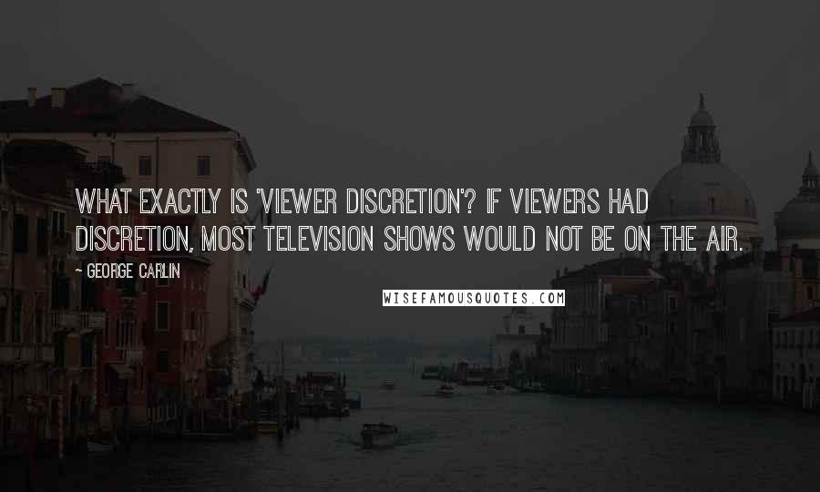 George Carlin quotes: What exactly is 'viewer discretion'? If viewers had discretion, most television shows would not be on the air.