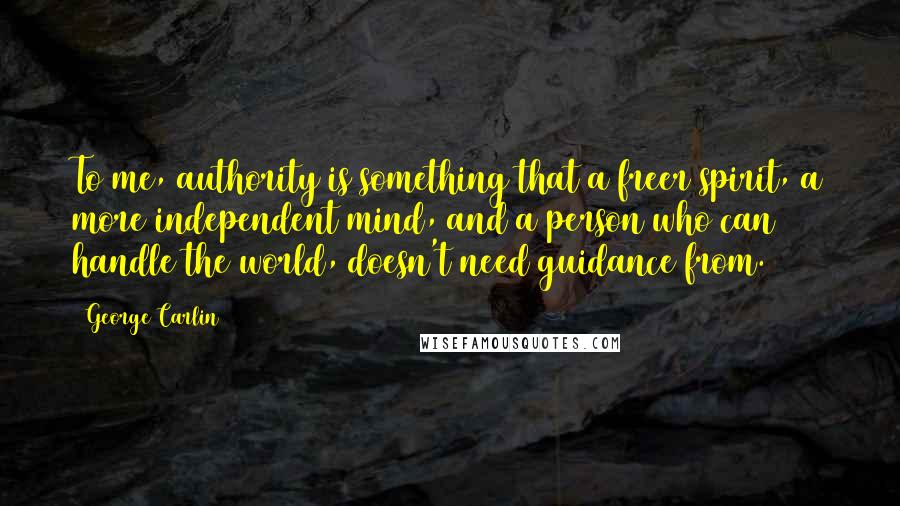 George Carlin quotes: To me, authority is something that a freer spirit, a more independent mind, and a person who can handle the world, doesn't need guidance from.