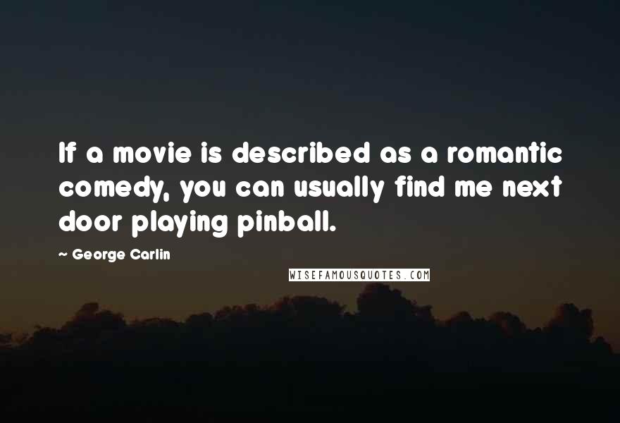 George Carlin quotes: If a movie is described as a romantic comedy, you can usually find me next door playing pinball.
