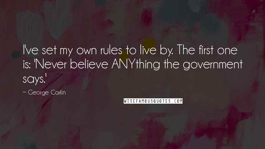 George Carlin quotes: I've set my own rules to live by. The first one is: 'Never believe ANYthing the government says.'
