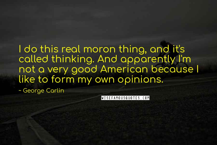 George Carlin quotes: I do this real moron thing, and it's called thinking. And apparently I'm not a very good American because I like to form my own opinions.