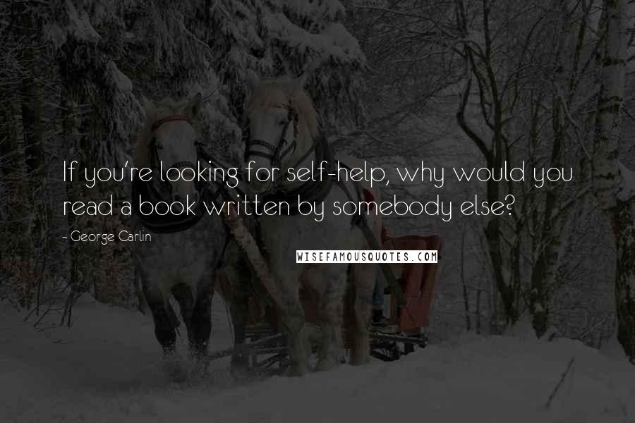 George Carlin quotes: If you're looking for self-help, why would you read a book written by somebody else?