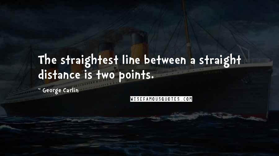 George Carlin quotes: The straightest line between a straight distance is two points.