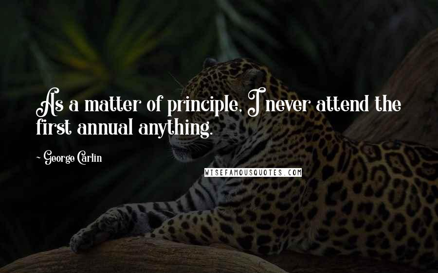 George Carlin quotes: As a matter of principle, I never attend the first annual anything.