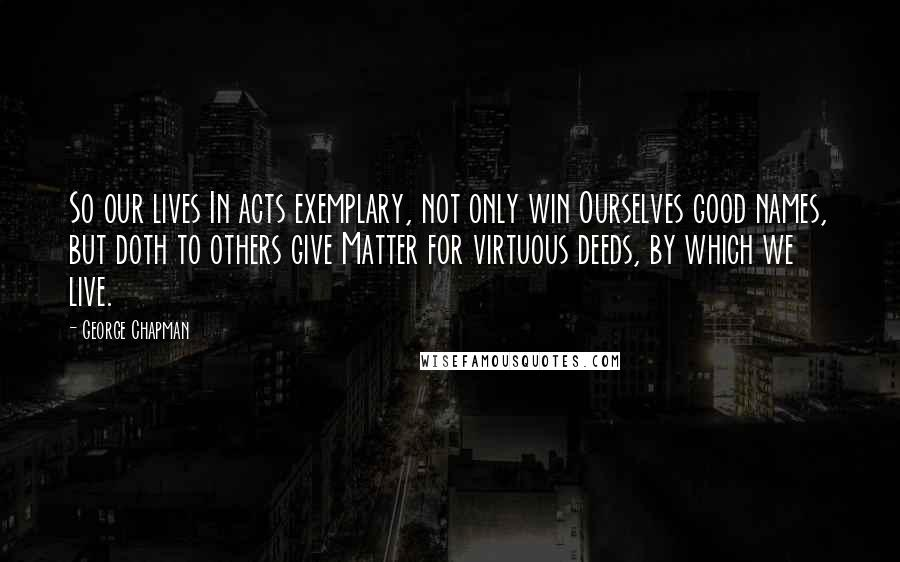 George Chapman quotes: So our lives In acts exemplary, not only win Ourselves good names, but doth to others give Matter for virtuous deeds, by which we live.