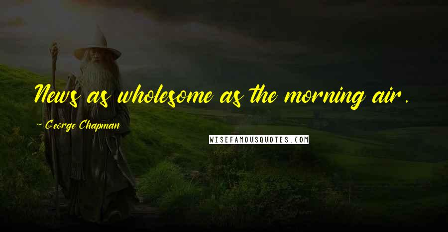 George Chapman quotes: News as wholesome as the morning air.