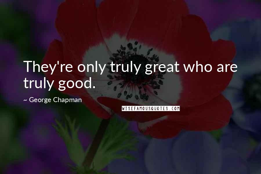 George Chapman quotes: They're only truly great who are truly good.