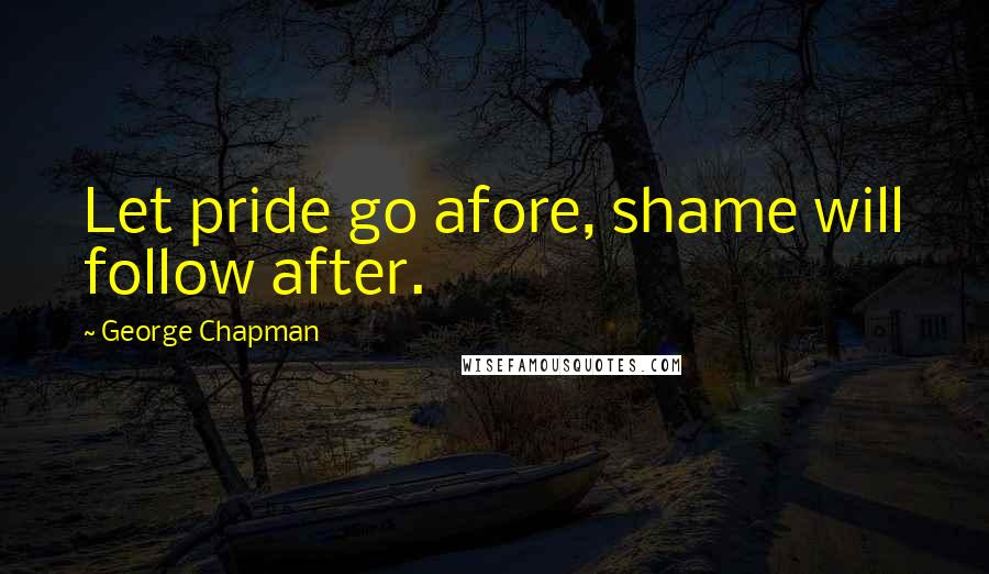 George Chapman quotes: Let pride go afore, shame will follow after.