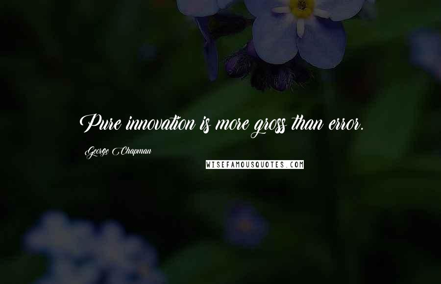 George Chapman quotes: Pure innovation is more gross than error.