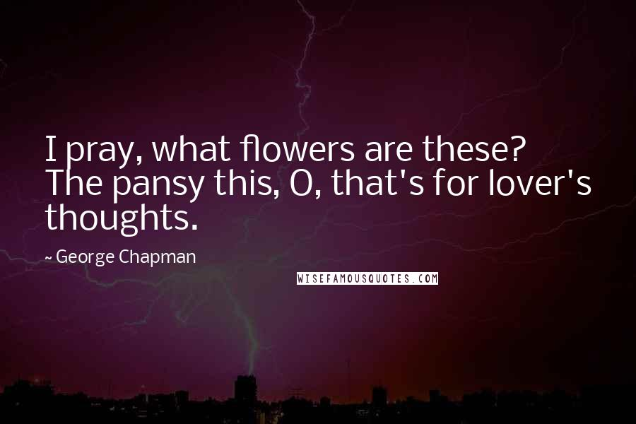 George Chapman quotes: I pray, what flowers are these? The pansy this, O, that's for lover's thoughts.