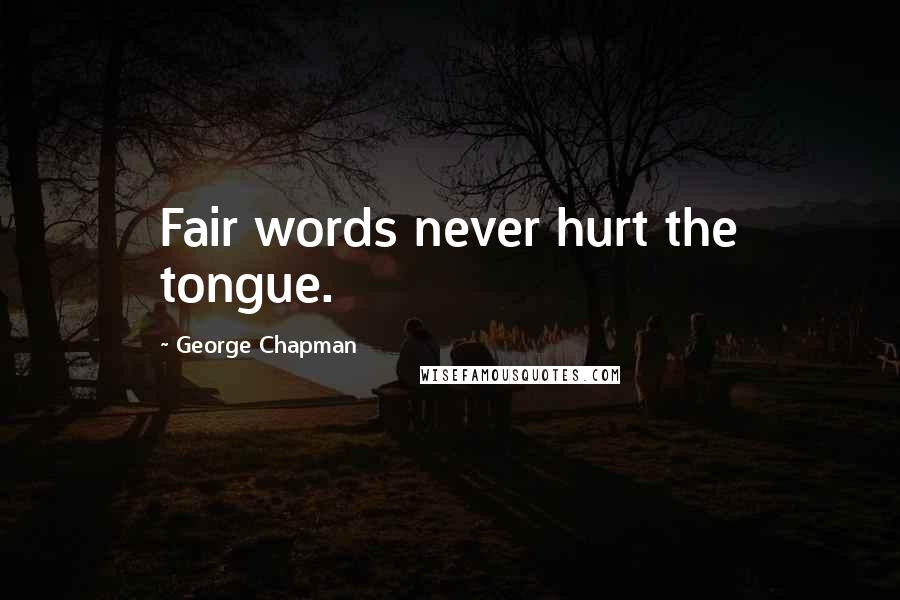 George Chapman quotes: Fair words never hurt the tongue.