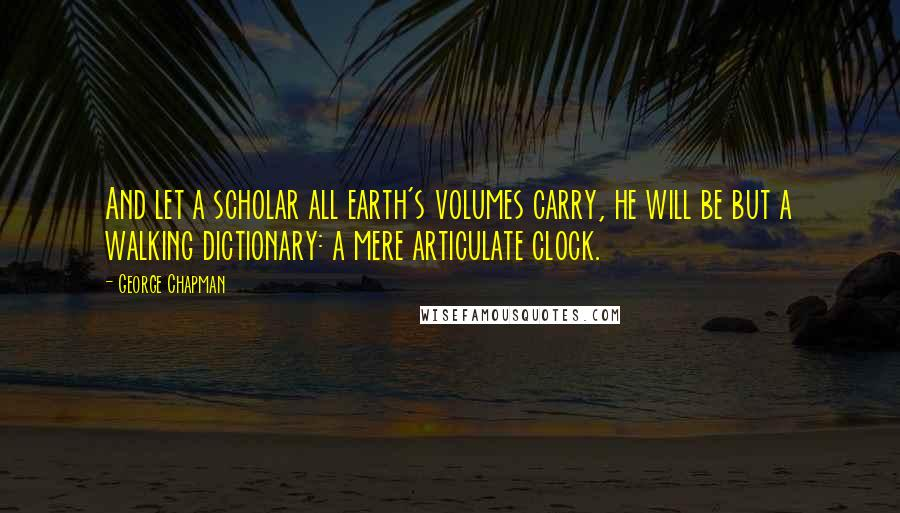 George Chapman quotes: And let a scholar all earth's volumes carry, he will be but a walking dictionary: a mere articulate clock.