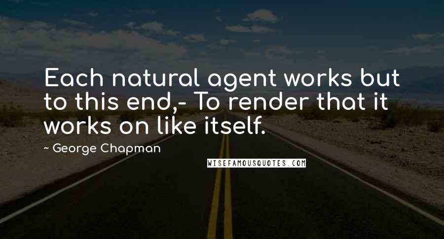 George Chapman quotes: Each natural agent works but to this end,- To render that it works on like itself.
