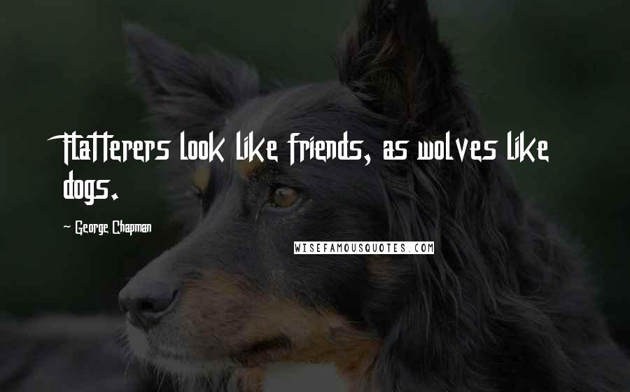 George Chapman quotes: Flatterers look like friends, as wolves like dogs.