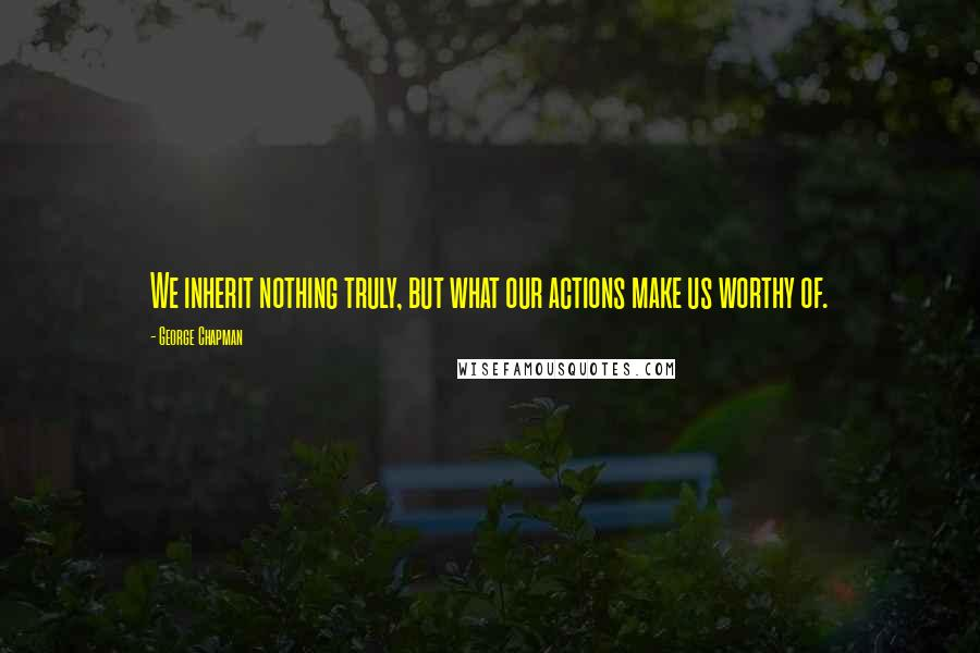 George Chapman quotes: We inherit nothing truly, but what our actions make us worthy of.