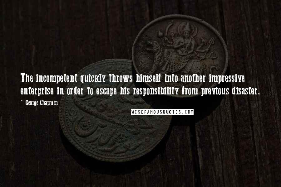 George Chapman quotes: The incompetent quickly throws himself into another impressive enterprise in order to escape his responsibility from previous disaster.
