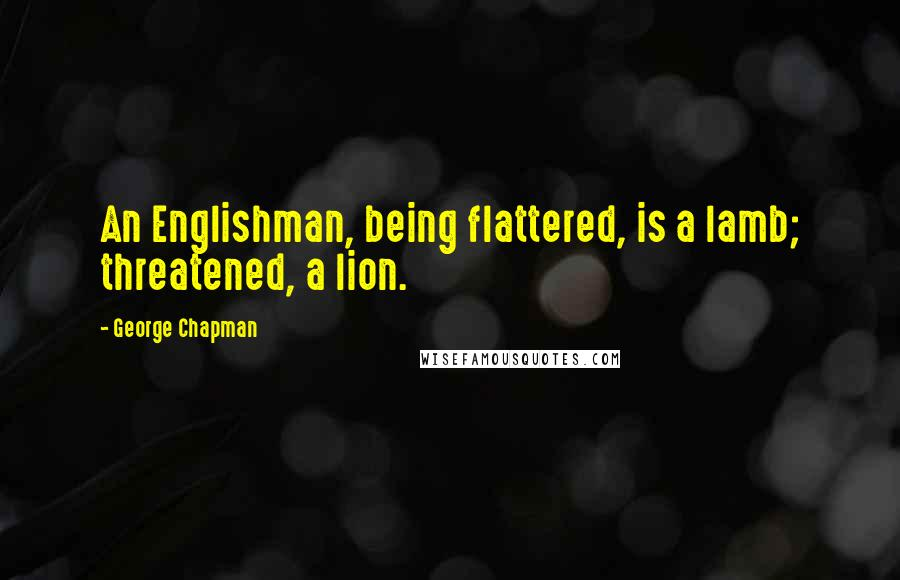 George Chapman quotes: An Englishman, being flattered, is a lamb; threatened, a lion.