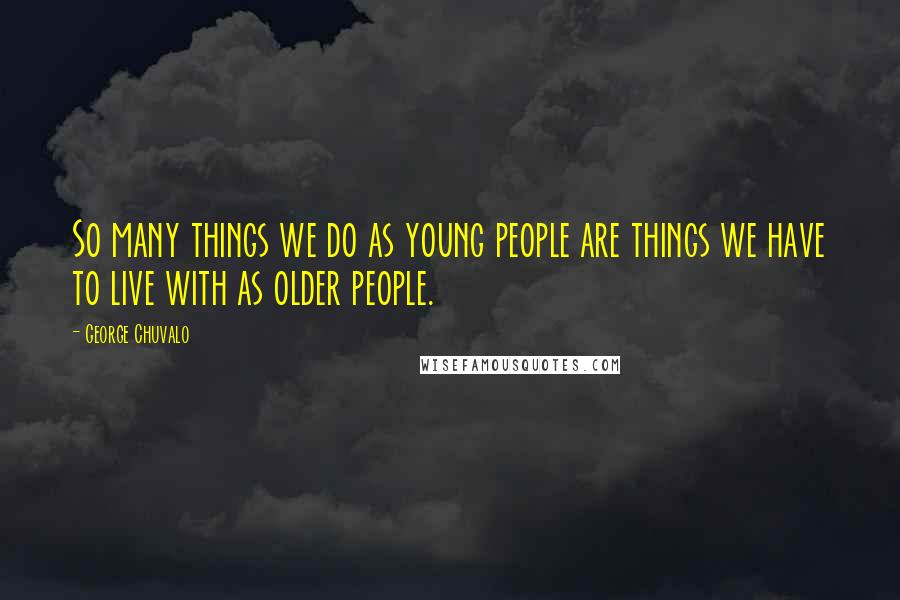 George Chuvalo quotes: So many things we do as young people are things we have to live with as older people.
