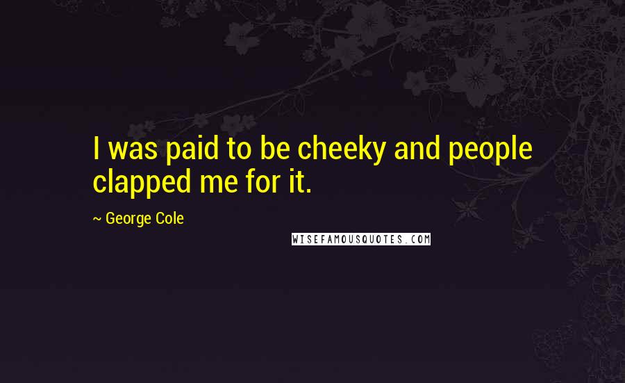 George Cole quotes: I was paid to be cheeky and people clapped me for it.