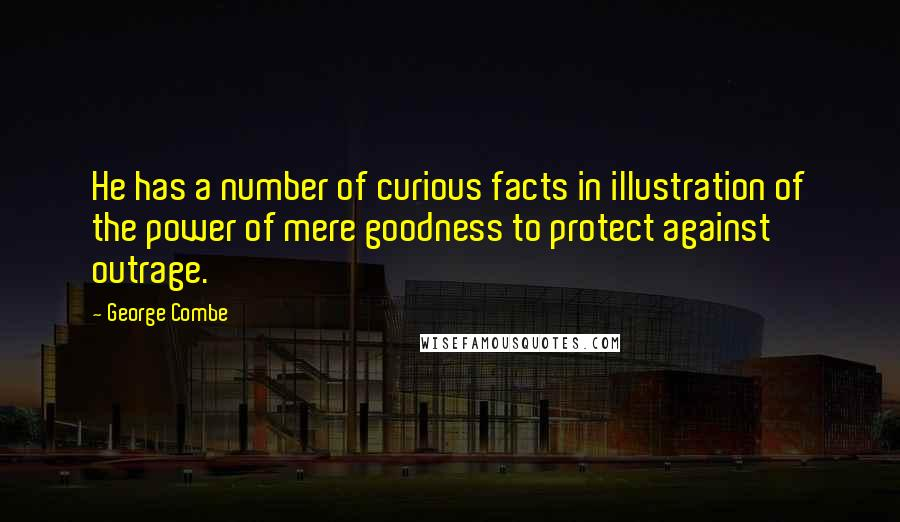 George Combe quotes: He has a number of curious facts in illustration of the power of mere goodness to protect against outrage.