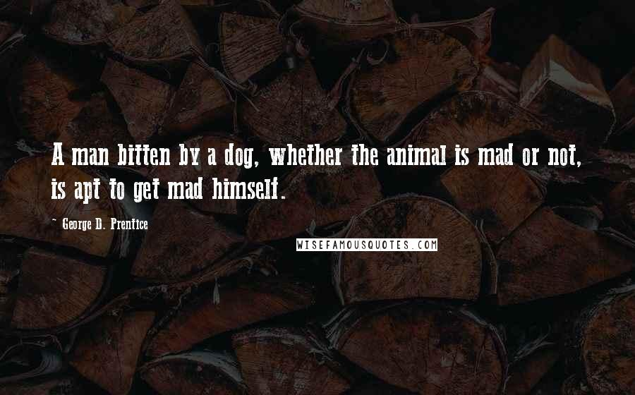 George D. Prentice quotes: A man bitten by a dog, whether the animal is mad or not, is apt to get mad himself.