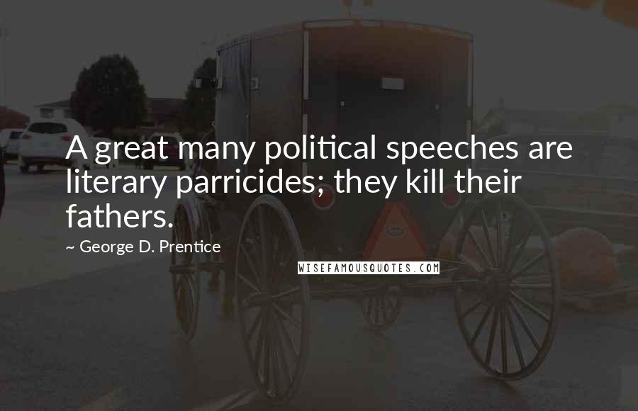 George D. Prentice quotes: A great many political speeches are literary parricides; they kill their fathers.