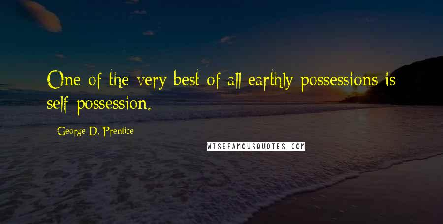 George D. Prentice quotes: One of the very best of all earthly possessions is self-possession.