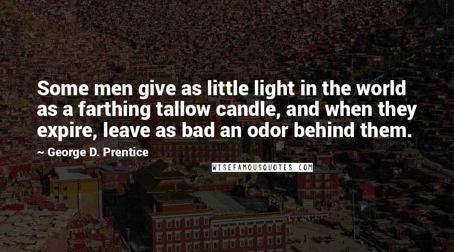 George D. Prentice quotes: Some men give as little light in the world as a farthing tallow candle, and when they expire, leave as bad an odor behind them.