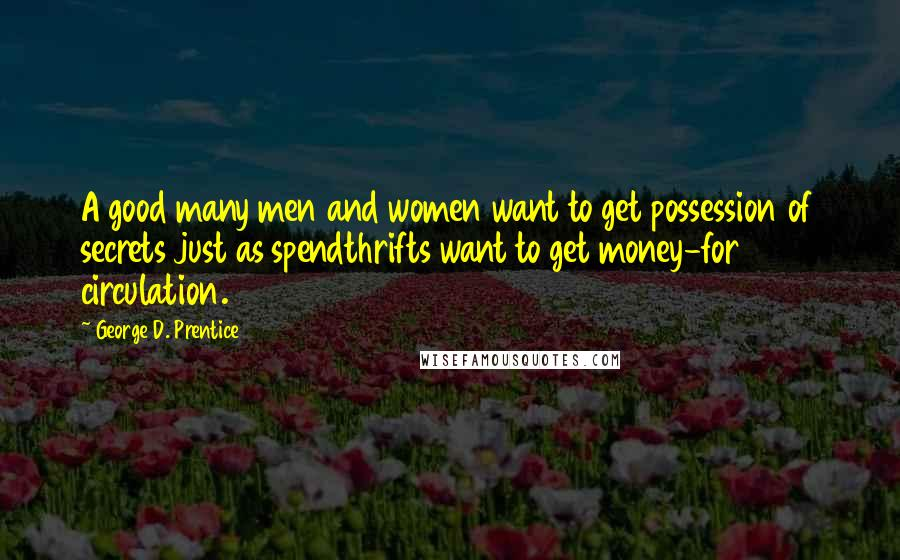 George D. Prentice quotes: A good many men and women want to get possession of secrets just as spendthrifts want to get money-for circulation.
