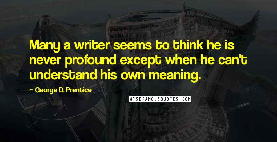 George D. Prentice quotes: Many a writer seems to think he is never profound except when he can't understand his own meaning.