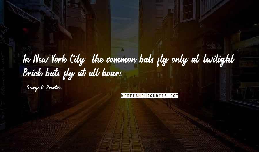 George D. Prentice quotes: In New York City, the common bats fly only at twilight. Brick-bats fly at all hours.