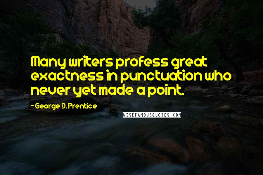 George D. Prentice quotes: Many writers profess great exactness in punctuation who never yet made a point.