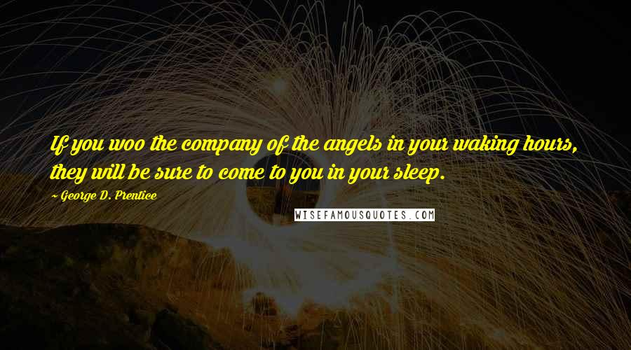 George D. Prentice quotes: If you woo the company of the angels in your waking hours, they will be sure to come to you in your sleep.