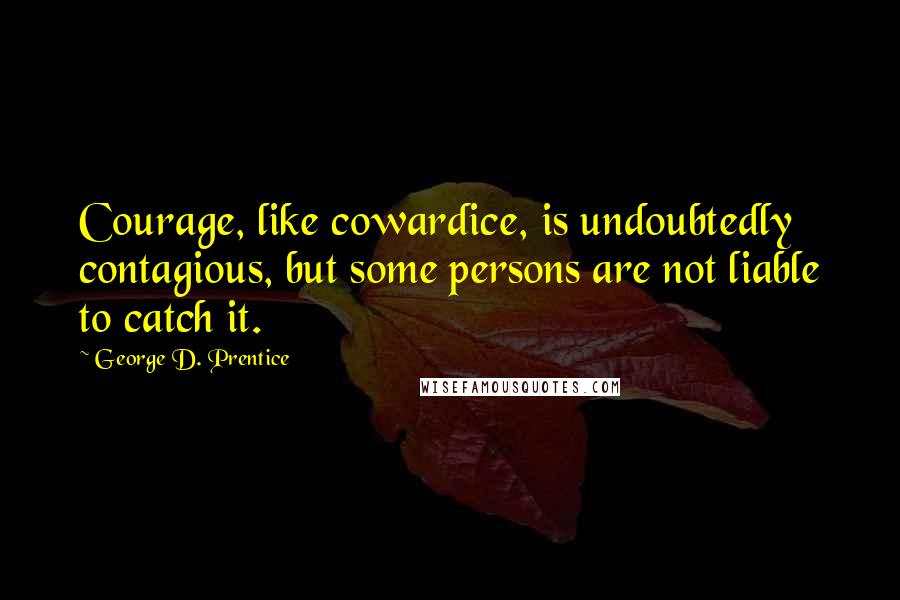 George D. Prentice quotes: Courage, like cowardice, is undoubtedly contagious, but some persons are not liable to catch it.