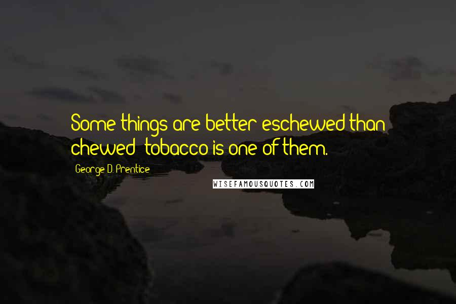 George D. Prentice quotes: Some things are better eschewed than chewed; tobacco is one of them.