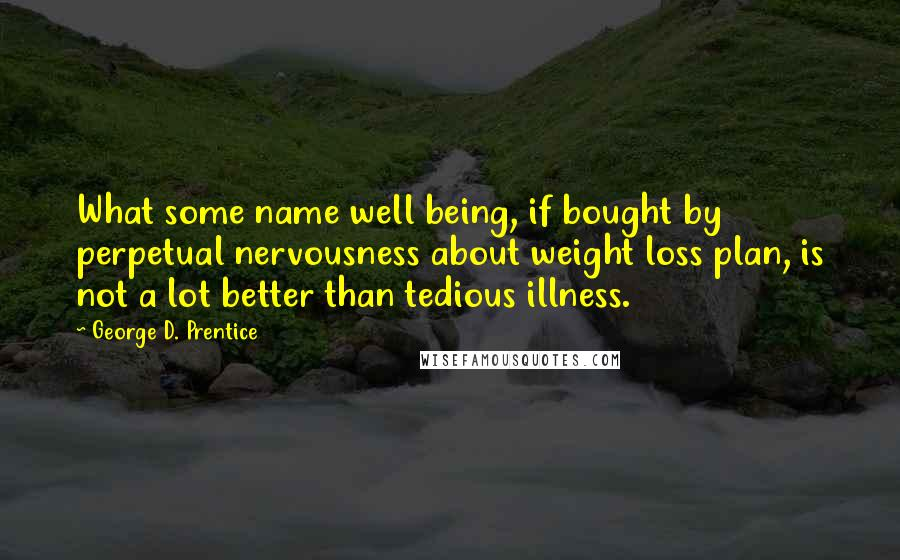 George D. Prentice quotes: What some name well being, if bought by perpetual nervousness about weight loss plan, is not a lot better than tedious illness.
