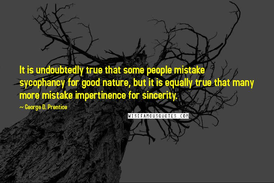 George D. Prentice quotes: It is undoubtedly true that some people mistake sycophancy for good nature, but it is equally true that many more mistake impertinence for sincerity.
