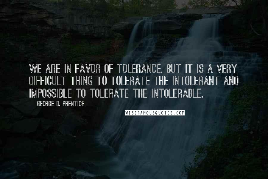 George D. Prentice quotes: We are in favor of tolerance, but it is a very difficult thing to tolerate the intolerant and impossible to tolerate the intolerable.