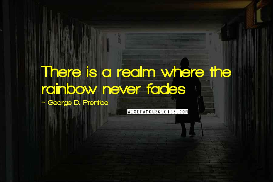 George D. Prentice quotes: There is a realm where the rainbow never fades