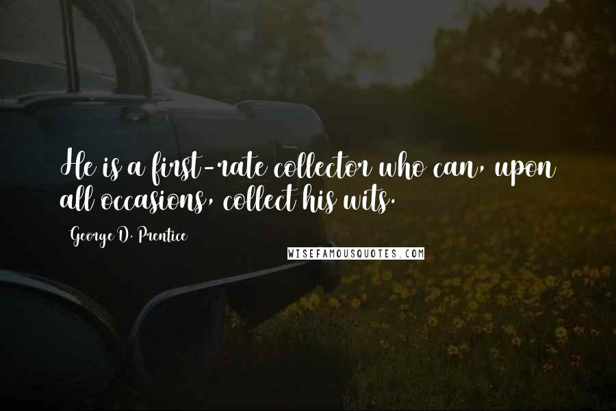 George D. Prentice quotes: He is a first-rate collector who can, upon all occasions, collect his wits.