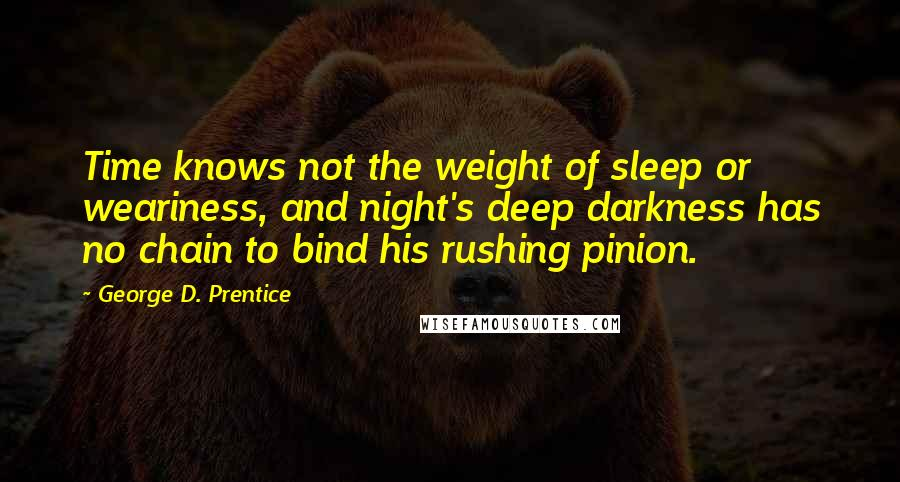 George D. Prentice quotes: Time knows not the weight of sleep or weariness, and night's deep darkness has no chain to bind his rushing pinion.