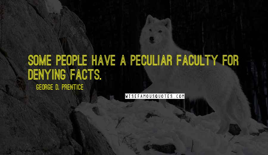George D. Prentice quotes: Some people have a peculiar faculty for denying facts.