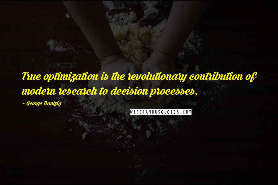 George Dantzig quotes: True optimization is the revolutionary contribution of modern research to decision processes.