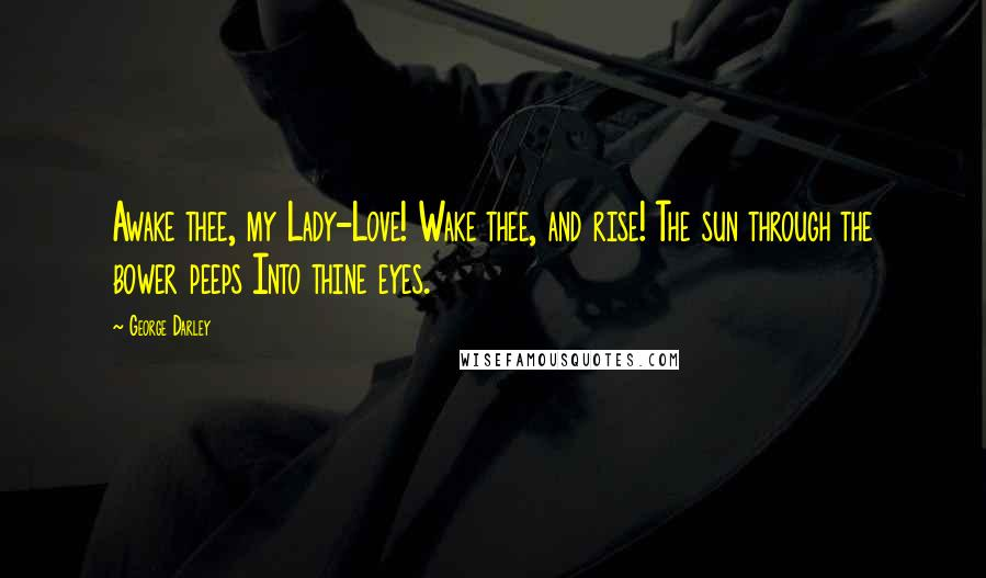 George Darley quotes: Awake thee, my Lady-Love! Wake thee, and rise! The sun through the bower peeps Into thine eyes.