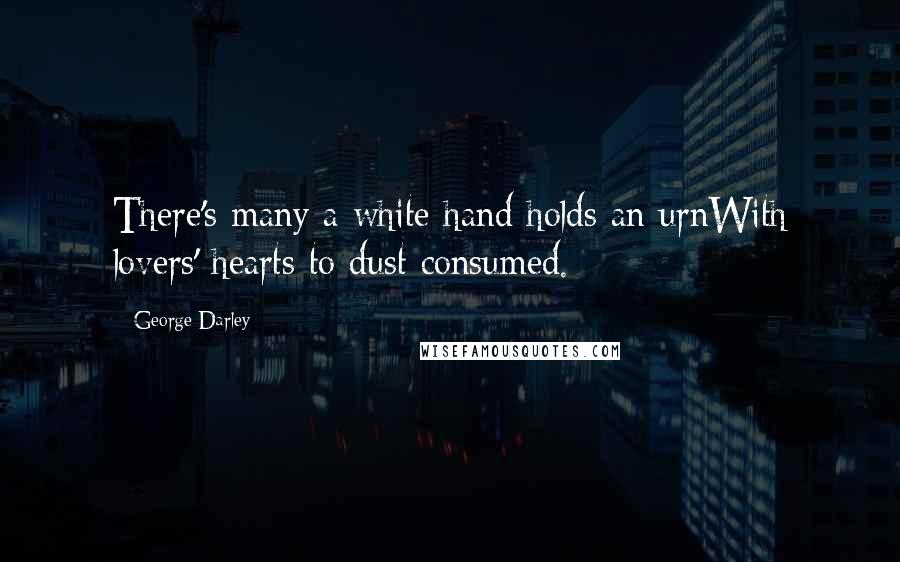 George Darley quotes: There's many a white hand holds an urnWith lovers' hearts to dust consumed.