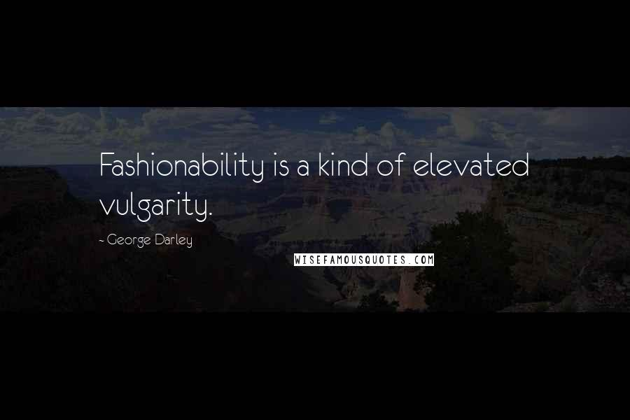 George Darley quotes: Fashionability is a kind of elevated vulgarity.