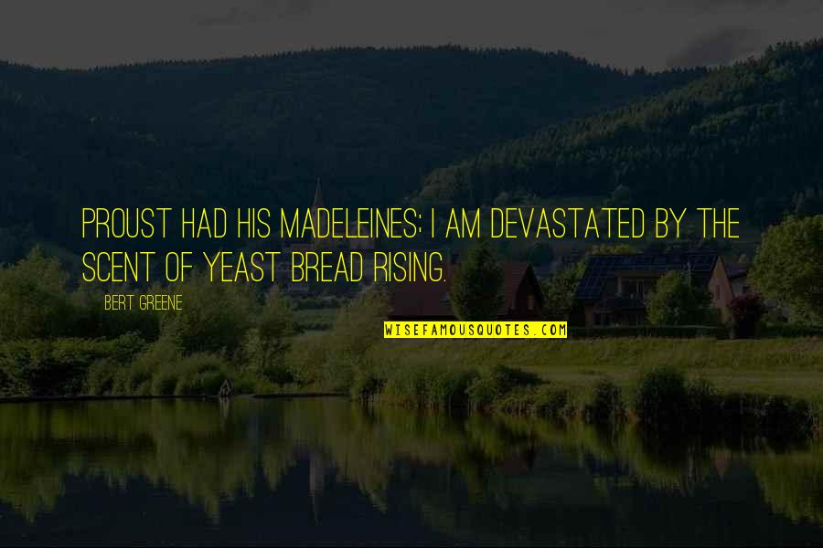 George Dei Quotes By Bert Greene: Proust had his madeleines; I am devastated by