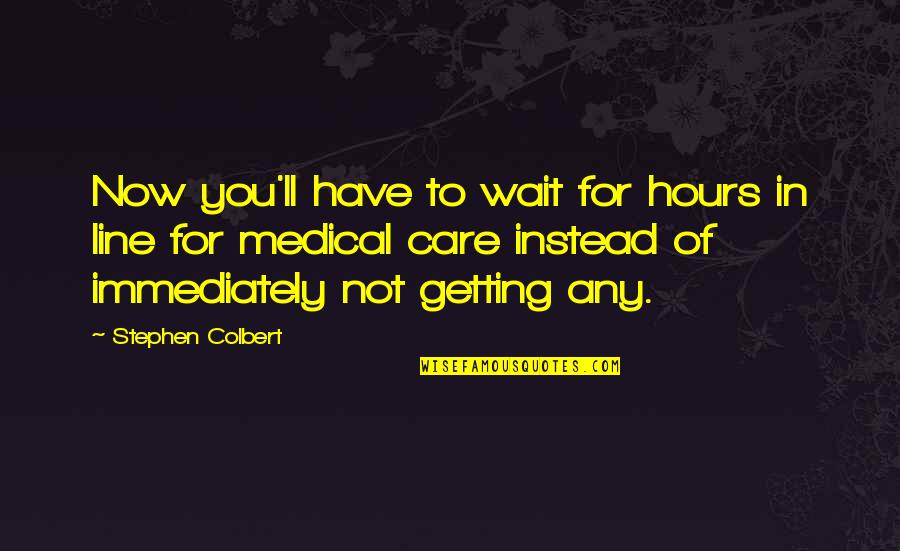 George Dei Quotes By Stephen Colbert: Now you'll have to wait for hours in