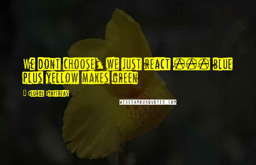 George Dimitreas quotes: We dont choose, we just react ... blue plus yellow makes green