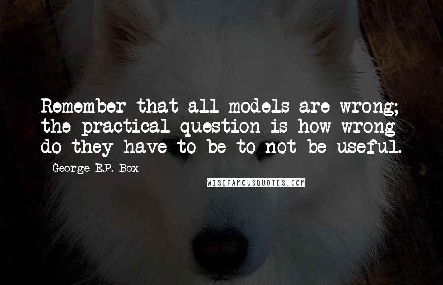 George E.P. Box quotes: Remember that all models are wrong; the practical question is how wrong do they have to be to not be useful.